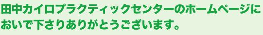 田中カイロプラクティックセンターのホームページをご覧頂きありがとうございます。