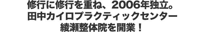修行に修行を重ね、2006年独立。田中カイロプラクティックセンター綾瀬整体院を開業!
